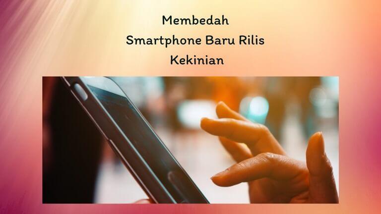 Membedah Smartphone Baru Rilis Kekinian